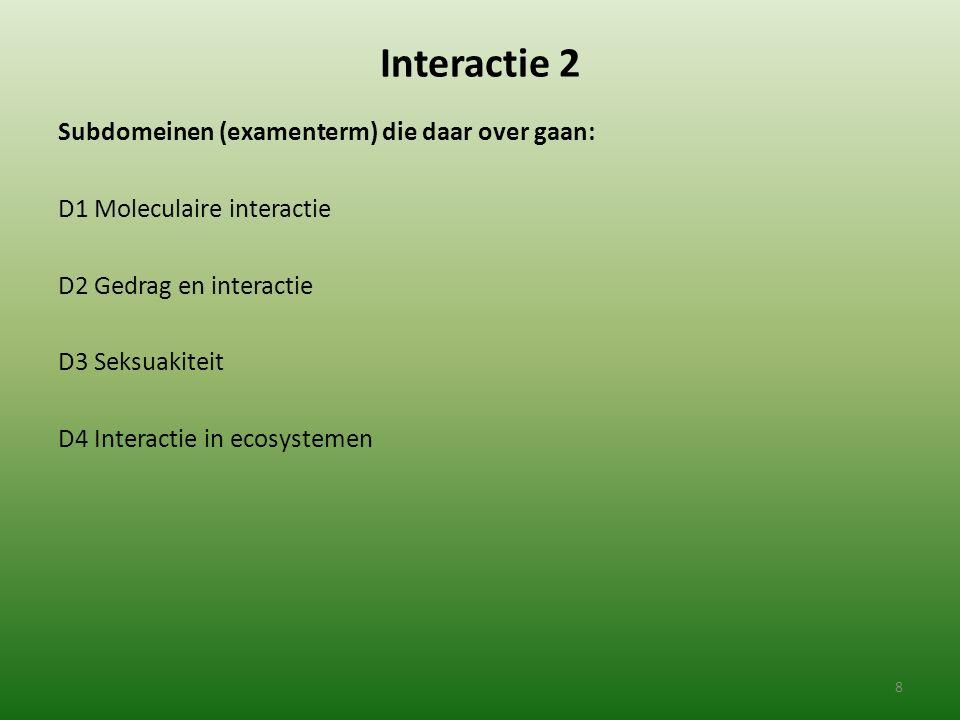 Interactie 2 Subdomeinen (examenterm) die daar over gaan: D1 Moleculaire interactie D2 Gedrag en interactie D3 Seksuakiteit D4 Interactie in ecosystem