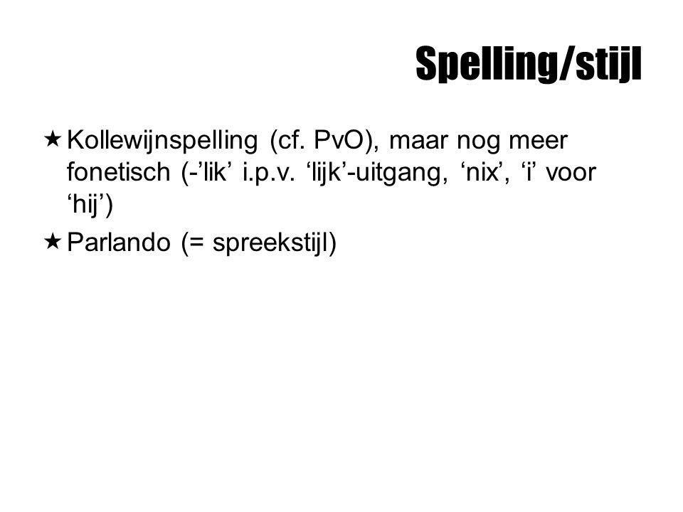 Spelling/stijl  Kollewijnspelling (cf. PvO), maar nog meer fonetisch (-'lik' i.p.v. 'lijk'-uitgang, 'nix', 'i' voor 'hij')  Parlando (= spreekstijl)