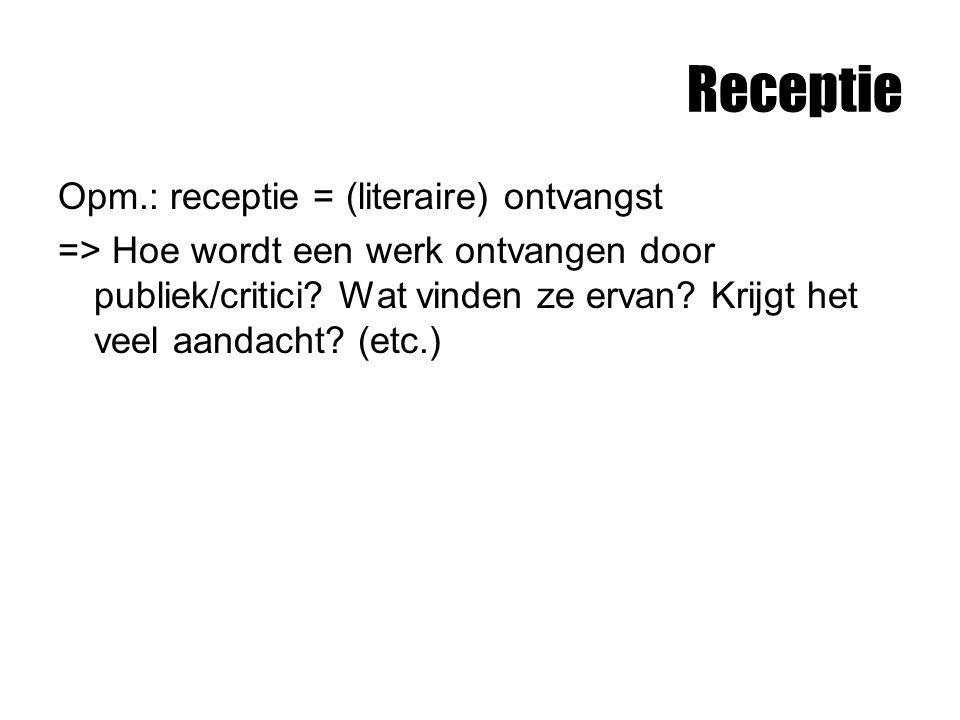 Receptie Opm.: receptie = (literaire) ontvangst => Hoe wordt een werk ontvangen door publiek/critici? Wat vinden ze ervan? Krijgt het veel aandacht? (