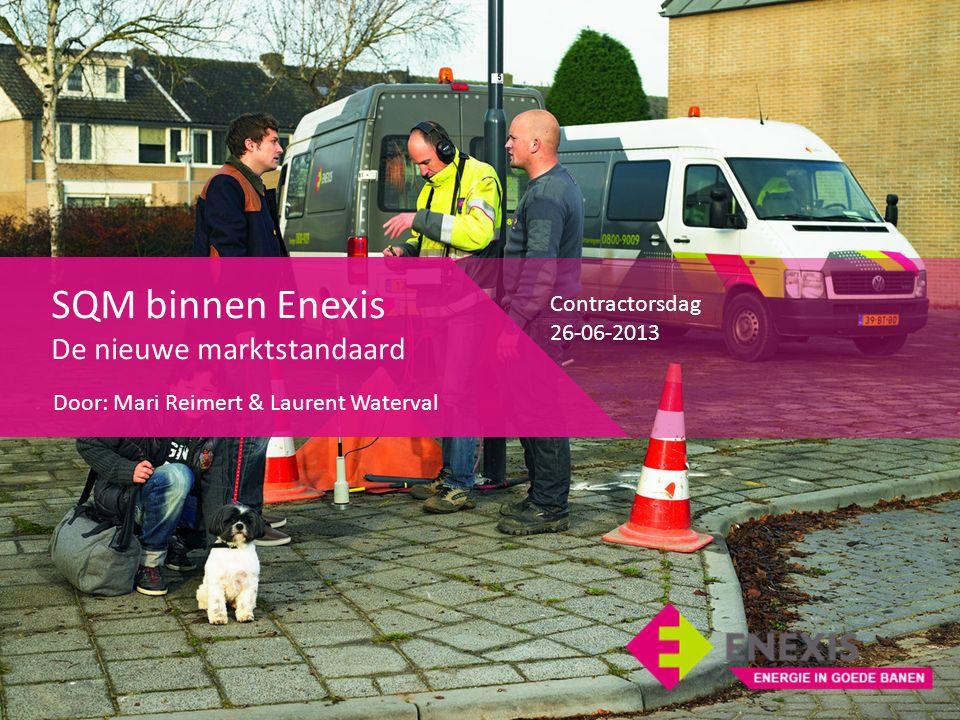 SQM binnen Enexis De nieuwe marktstandaard Door: Mari Reimert & Laurent Waterval Contractorsdag 26-06-2013
