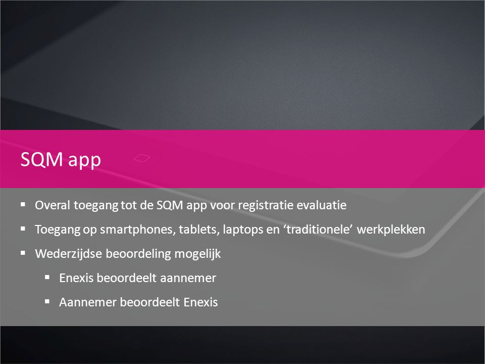SQM app  Overal toegang tot de SQM app voor registratie evaluatie  Toegang op smartphones, tablets, laptops en 'traditionele' werkplekken  Wederzij