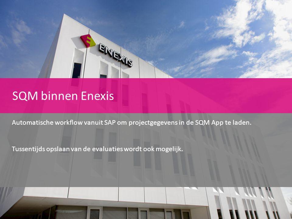 SQM binnen Enexis Automatische workflow vanuit SAP om projectgegevens in de SQM App te laden. Tussentijds opslaan van de evaluaties wordt ook mogelijk