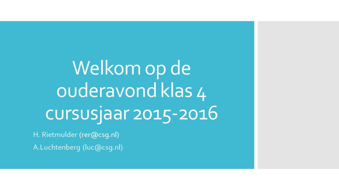 Welkom op de ouderavond klas 4 cursusjaar 2015-2016 H. Rietmulder (rer@csg.nl) A.Luchtenberg (luc@csg.nl)