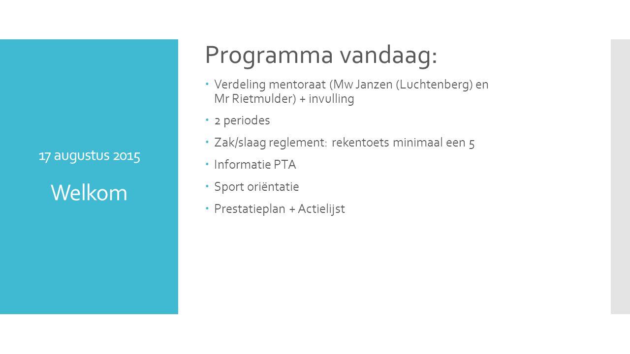 17 augustus 2015 Welkom Programma vandaag:  Verdeling mentoraat (Mw Janzen (Luchtenberg) en Mr Rietmulder) + invulling  2 periodes  Zak/slaag reglement: rekentoets minimaal een 5  Informatie PTA  Sport oriëntatie  Prestatieplan + Actielijst