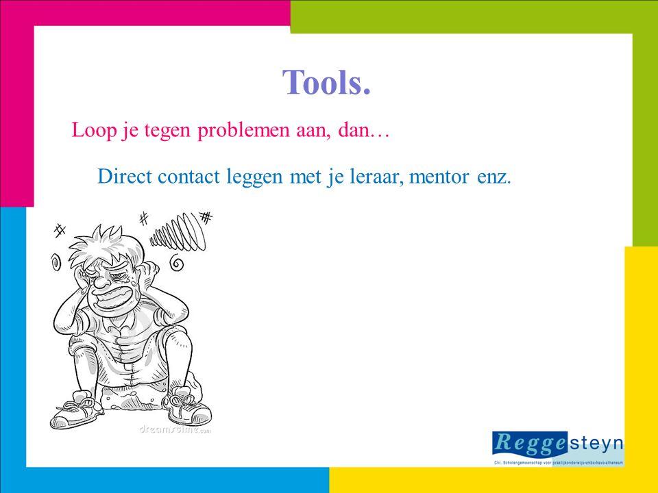 Tools. Loop je tegen problemen aan, dan… Direct contact leggen met je leraar, mentor enz.