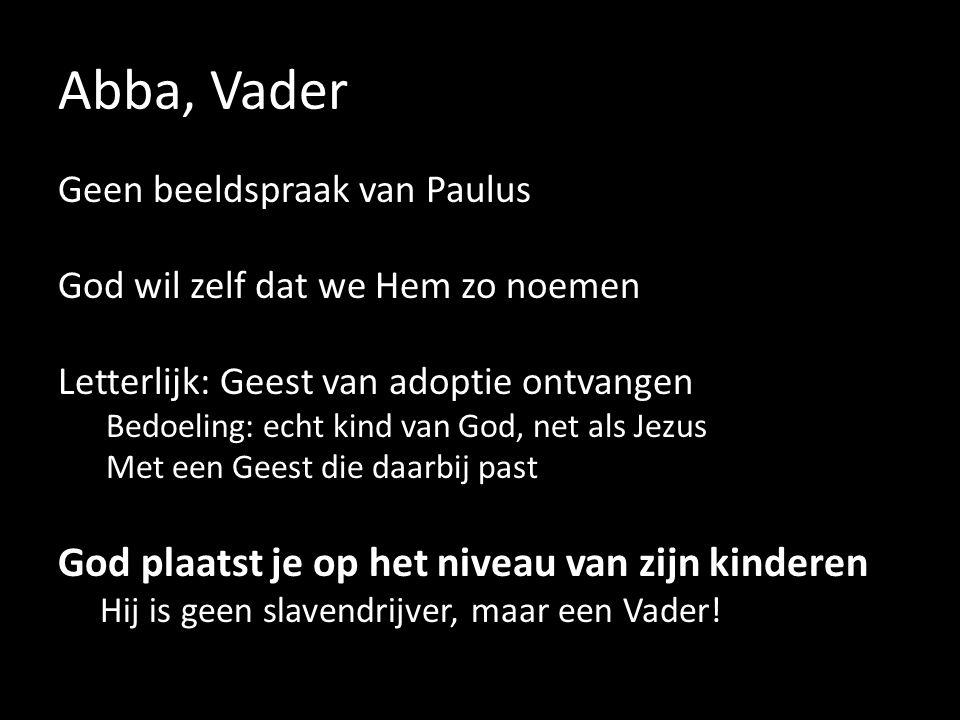 Abba, Vader Geen beeldspraak van Paulus God wil zelf dat we Hem zo noemen Letterlijk: Geest van adoptie ontvangen Bedoeling: echt kind van God, net als Jezus Met een Geest die daarbij past God plaatst je op het niveau van zijn kinderen Hij is geen slavendrijver, maar een Vader!