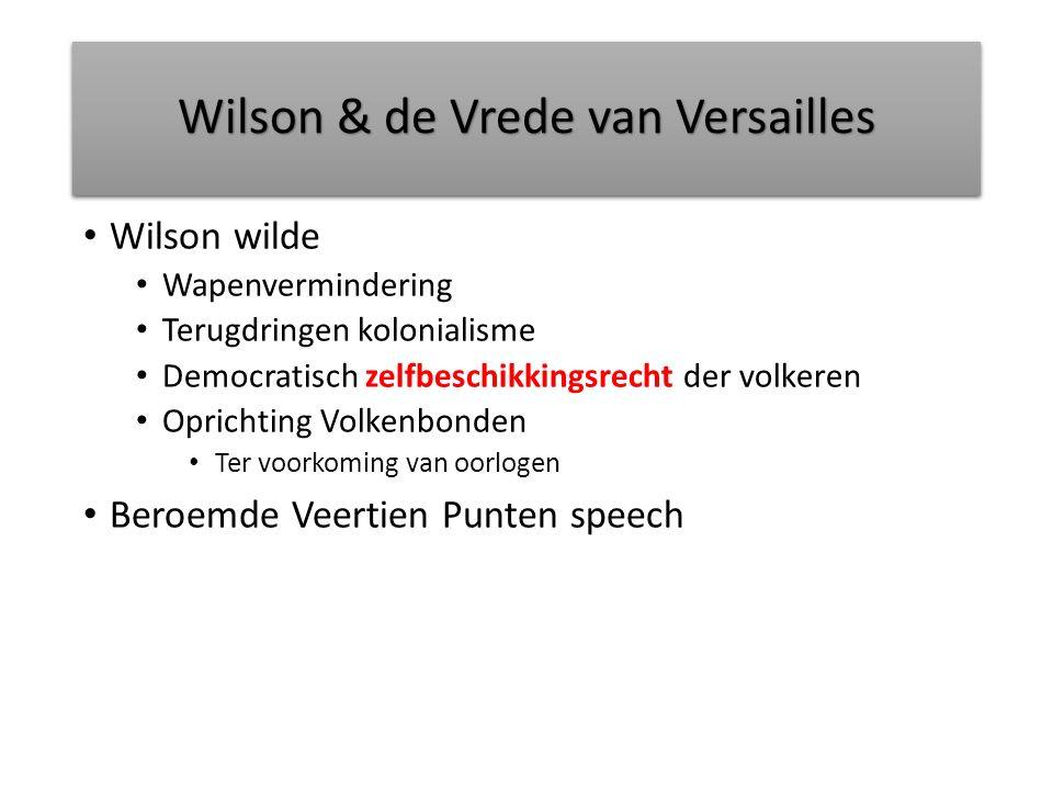 Wilson & de Vrede van Versailles Wilson wilde Wapenvermindering Terugdringen kolonialisme Democratisch zelfbeschikkingsrecht der volkeren Oprichting Volkenbonden Ter voorkoming van oorlogen Beroemde Veertien Punten speech