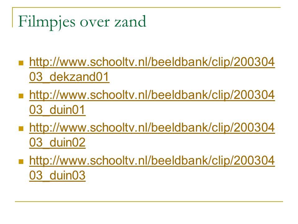 Filmpjes over zand http://www.schooltv.nl/beeldbank/clip/200304 03_dekzand01 http://www.schooltv.nl/beeldbank/clip/200304 03_dekzand01 http://www.schooltv.nl/beeldbank/clip/200304 03_duin01 http://www.schooltv.nl/beeldbank/clip/200304 03_duin01 http://www.schooltv.nl/beeldbank/clip/200304 03_duin02 http://www.schooltv.nl/beeldbank/clip/200304 03_duin02 http://www.schooltv.nl/beeldbank/clip/200304 03_duin03 http://www.schooltv.nl/beeldbank/clip/200304 03_duin03