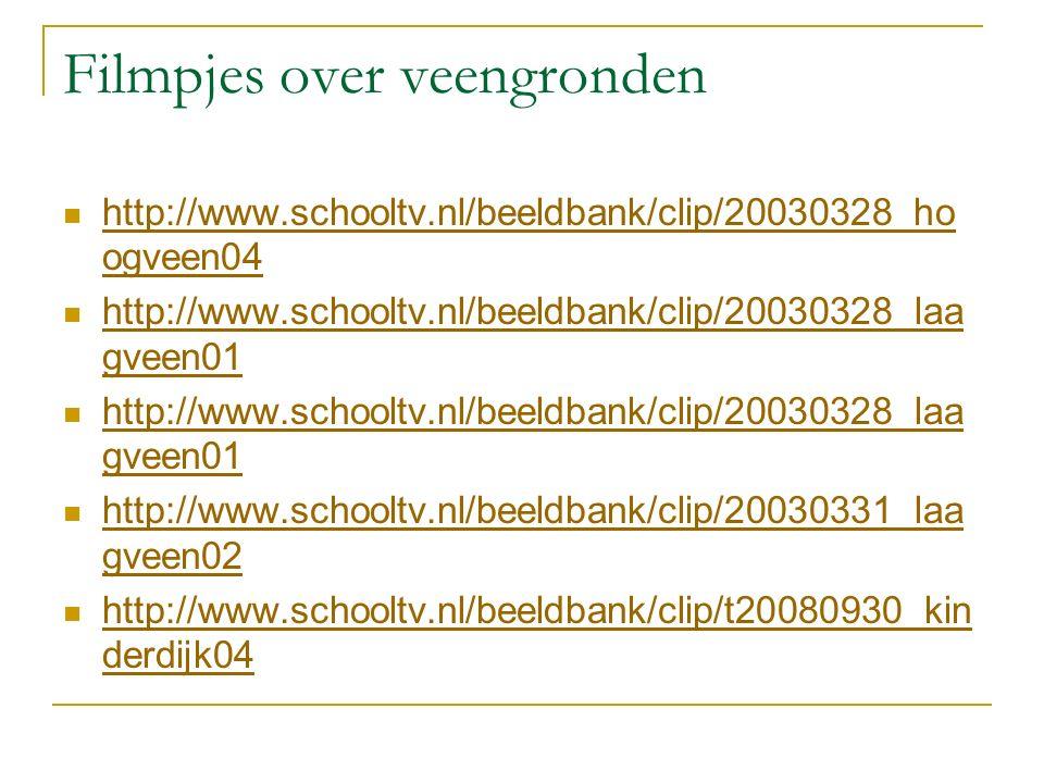Filmpjes over veengronden http://www.schooltv.nl/beeldbank/clip/20030328_ho ogveen04 http://www.schooltv.nl/beeldbank/clip/20030328_ho ogveen04 http://www.schooltv.nl/beeldbank/clip/20030328_laa gveen01 http://www.schooltv.nl/beeldbank/clip/20030328_laa gveen01 http://www.schooltv.nl/beeldbank/clip/20030328_laa gveen01 http://www.schooltv.nl/beeldbank/clip/20030328_laa gveen01 http://www.schooltv.nl/beeldbank/clip/20030331_laa gveen02 http://www.schooltv.nl/beeldbank/clip/20030331_laa gveen02 http://www.schooltv.nl/beeldbank/clip/t20080930_kin derdijk04 http://www.schooltv.nl/beeldbank/clip/t20080930_kin derdijk04