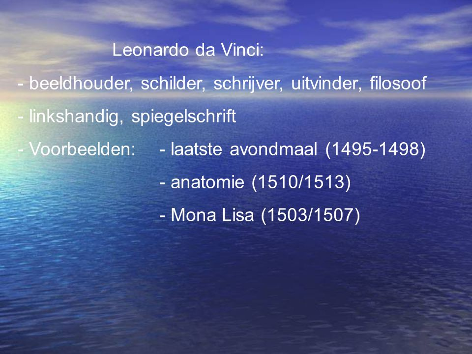 Leonardo da Vinci: - beeldhouder, schilder, schrijver, uitvinder, filosoof - linkshandig, spiegelschrift - Voorbeelden:- laatste avondmaal (1495-1498)