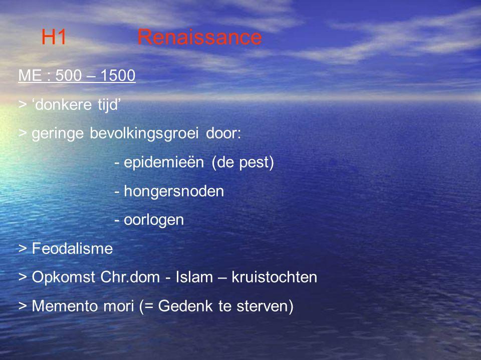 H1 Renaissance ME : 500 – 1500 > 'donkere tijd' > geringe bevolkingsgroei door: - epidemieën (de pest) - hongersnoden - oorlogen > Feodalisme > Opkoms