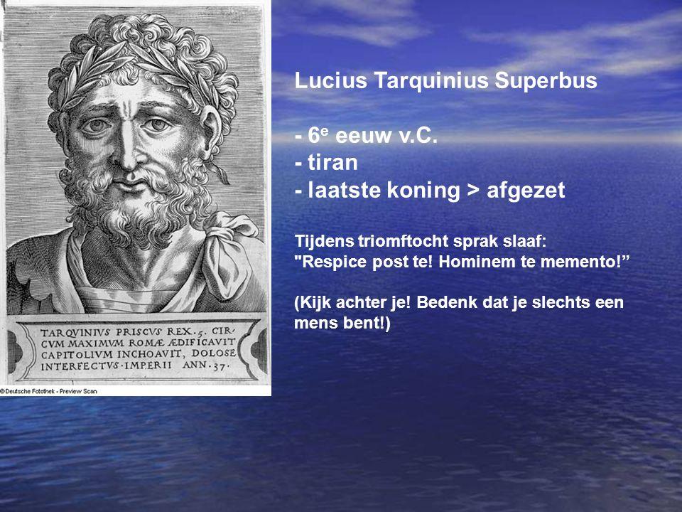 Lucius Tarquinius Superbus - 6 e eeuw v.C. - tiran - laatste koning > afgezet Tijdens triomftocht sprak slaaf: