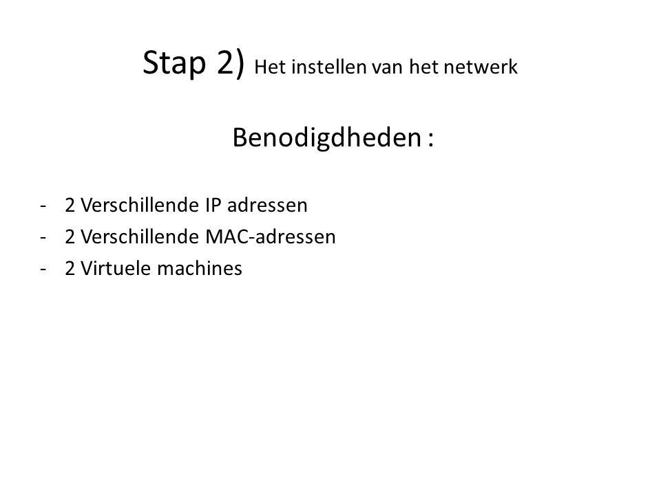 Stap 2) Het instellen van het netwerk Benodigdheden : -2 Verschillende IP adressen -2 Verschillende MAC-adressen -2 Virtuele machines