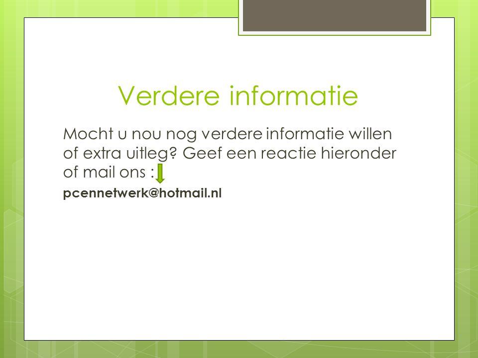 Verdere informatie Mocht u nou nog verdere informatie willen of extra uitleg? Geef een reactie hieronder of mail ons : pcennetwerk@hotmail.nl