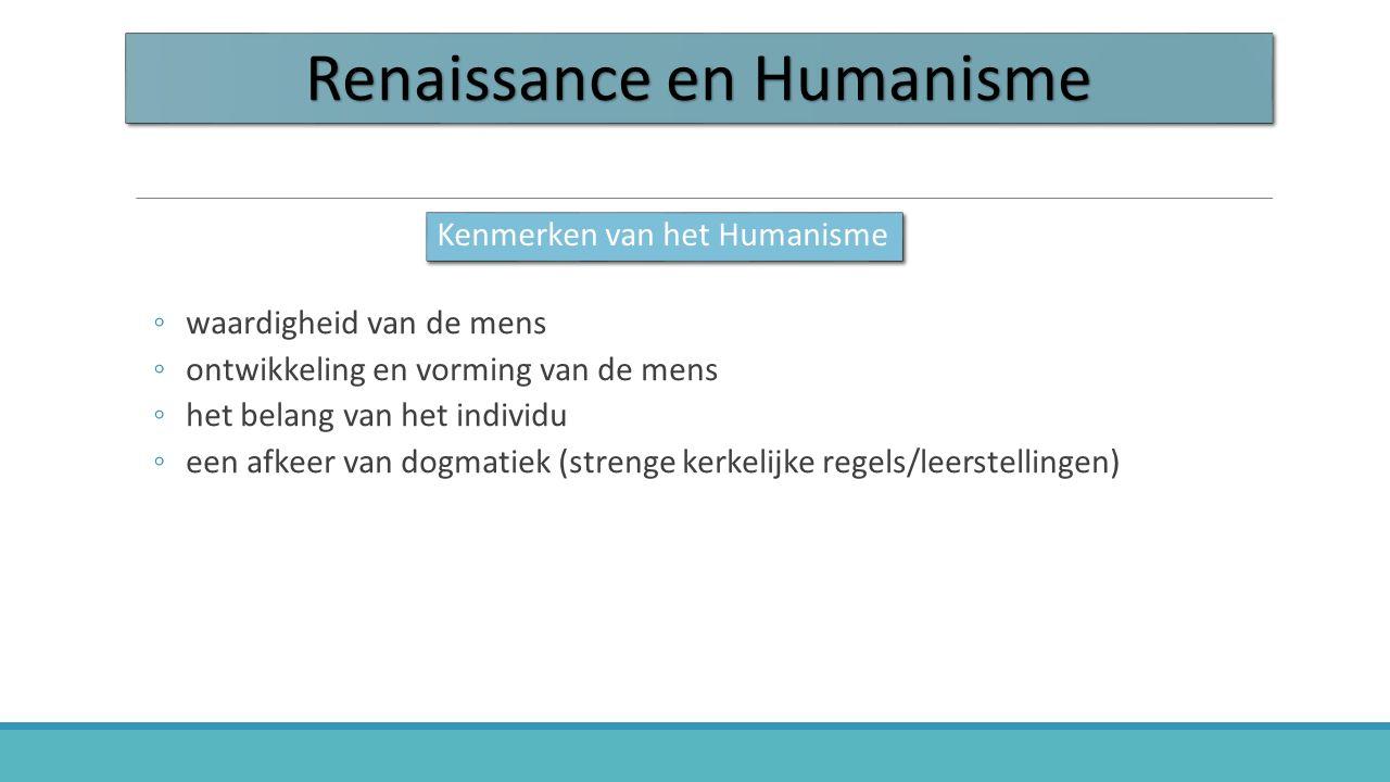 Renaissance en Humanisme ◦waardigheid van de mens ◦ontwikkeling en vorming van de mens ◦het belang van het individu ◦een afkeer van dogmatiek (strenge