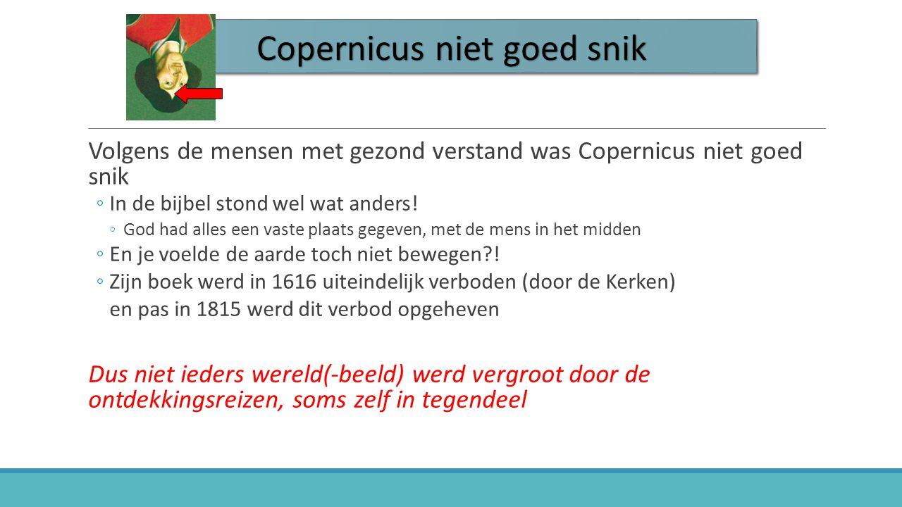 Copernicus niet goed snik Volgens de mensen met gezond verstand was Copernicus niet goed snik ◦In de bijbel stond wel wat anders! ◦God had alles een v