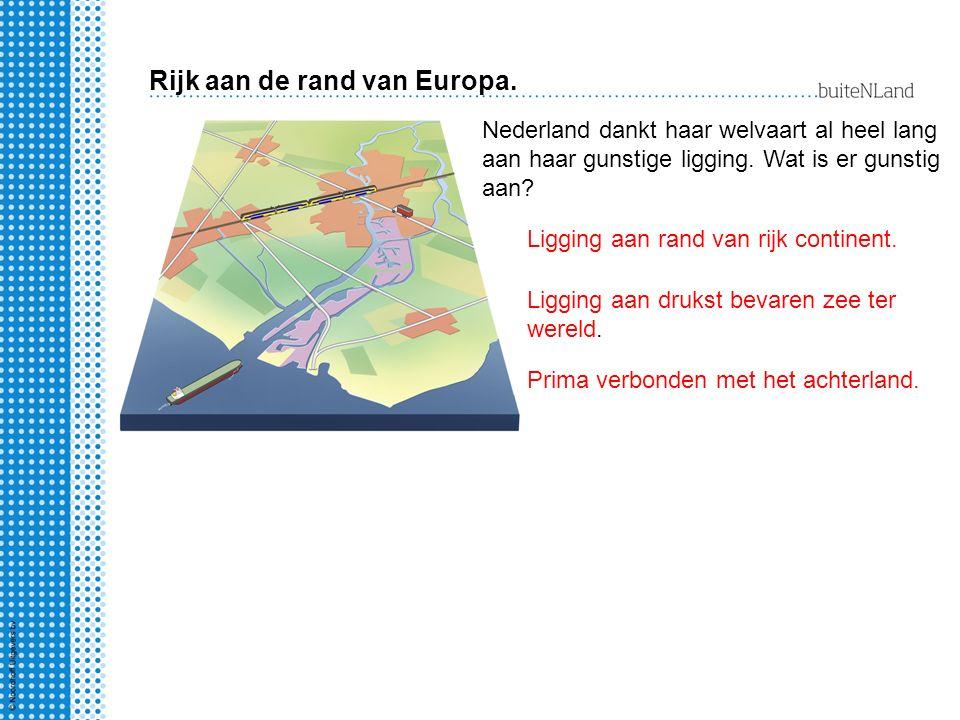 Rijk aan de rand van Europa. Nederland dankt haar welvaart al heel lang aan haar gunstige ligging. Wat is er gunstig aan? Ligging aan rand van rijk co