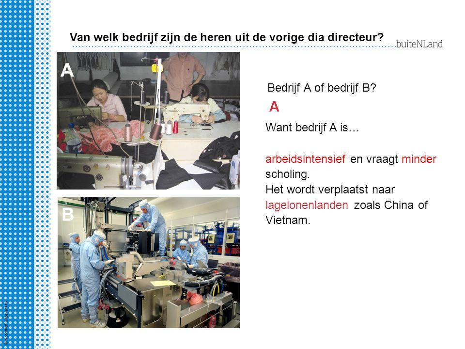 Bedrijf A of bedrijf B? A A Want bedrijf A is… arbeidsintensief en vraagt minder scholing. Het wordt verplaatst naar lagelonenlanden zoals China of Vi
