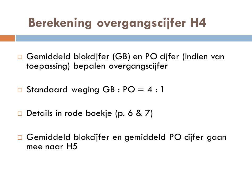Berekening overgangscijfer H4  Gemiddeld blokcijfer (GB) en PO cijfer (indien van toepassing) bepalen overgangscijfer  Standaard weging GB : PO = 4