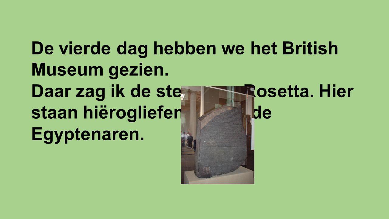 De vierde dag hebben we het British Museum gezien. Daar zag ik de steen van Rosetta. Hier staan hiërogliefen op van de Egyptenaren.