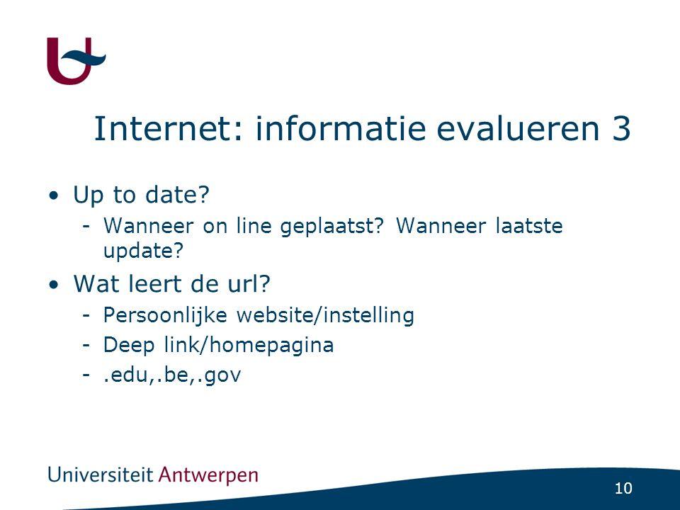 10 Internet: informatie evalueren 3 Up to date? -Wanneer on line geplaatst? Wanneer laatste update? Wat leert de url? -Persoonlijke website/instelling