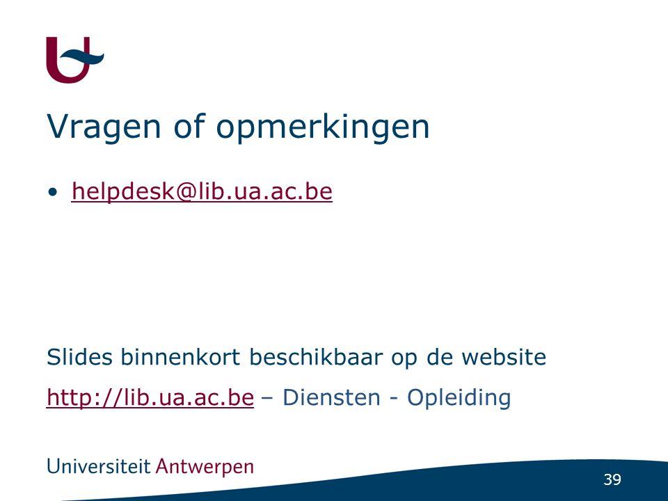 39 helpdesk@lib.ua.ac.be Slides binnenkort beschikbaar op de website http://lib.ua.ac.behttp://lib.ua.ac.be – Diensten - Opleiding Vragen of opmerking