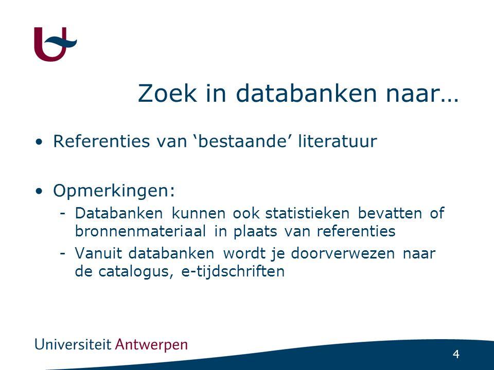 4 Zoek in databanken naar… Referenties van 'bestaande' literatuur Opmerkingen: -Databanken kunnen ook statistieken bevatten of bronnenmateriaal in pla