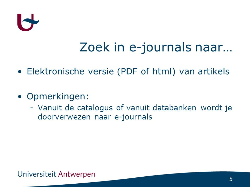 5 Zoek in e-journals naar… Elektronische versie (PDF of html) van artikels Opmerkingen: -Vanuit de catalogus of vanuit databanken wordt je doorverweze