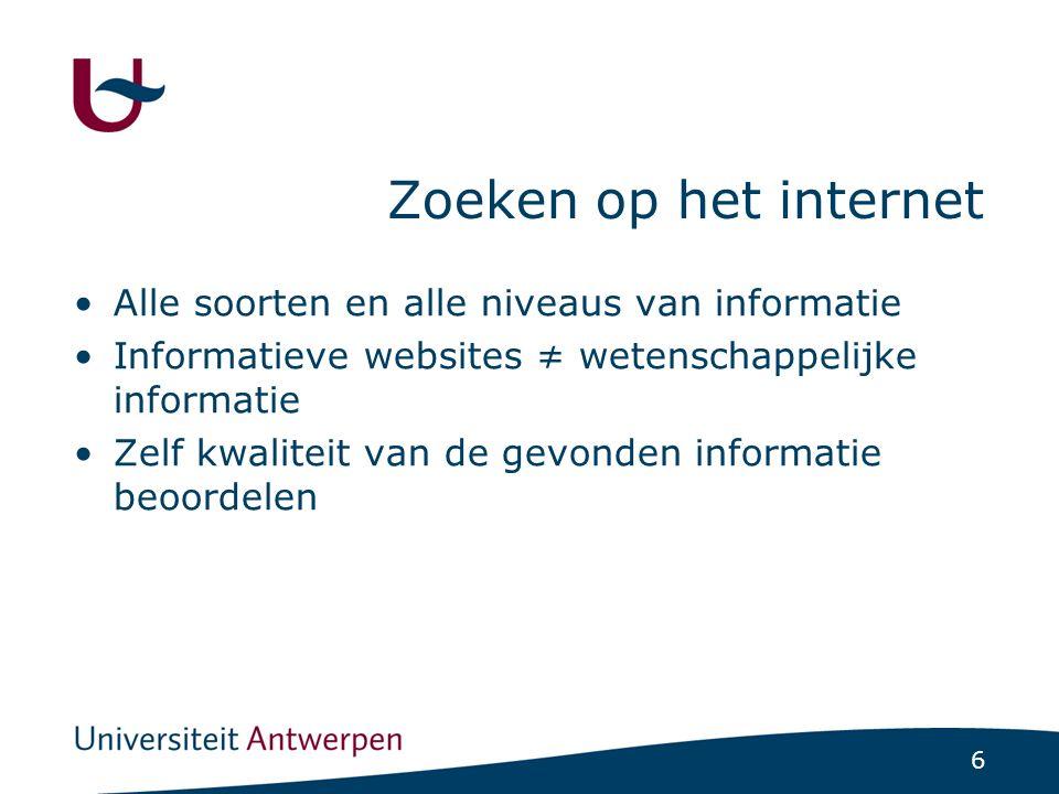 6 Zoeken op het internet Alle soorten en alle niveaus van informatie Informatieve websites ≠ wetenschappelijke informatie Zelf kwaliteit van de gevond