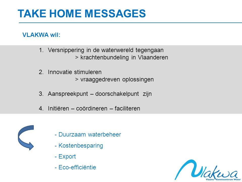 TAKE HOME MESSAGES 1.Versnippering in de waterwereld tegengaan > krachtenbundeling in Vlaanderen 2.Innovatie stimuleren > vraaggedreven oplossingen 3.Aanspreekpunt – doorschakelpunt zijn 4.Initiëren – coördineren – faciliteren VLAKWA wil: - Duurzaam waterbeheer - Kostenbesparing - Export - Eco-efficiëntie
