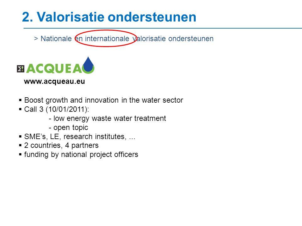 2. Valorisatie ondersteunen > Nationale en internationale valorisatie ondersteunen www.acqueau.eu  Boost growth and innovation in the water sector 