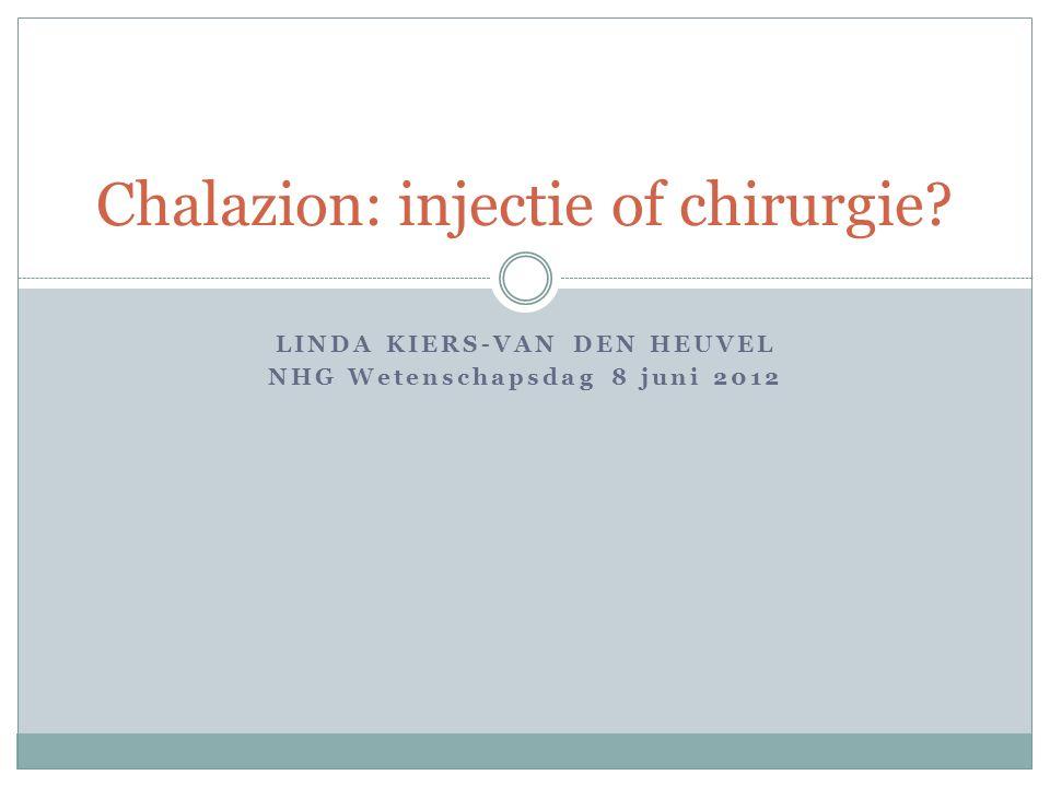 LINDA KIERS-VAN DEN HEUVEL NHG Wetenschapsdag 8 juni 2012 Chalazion: injectie of chirurgie?
