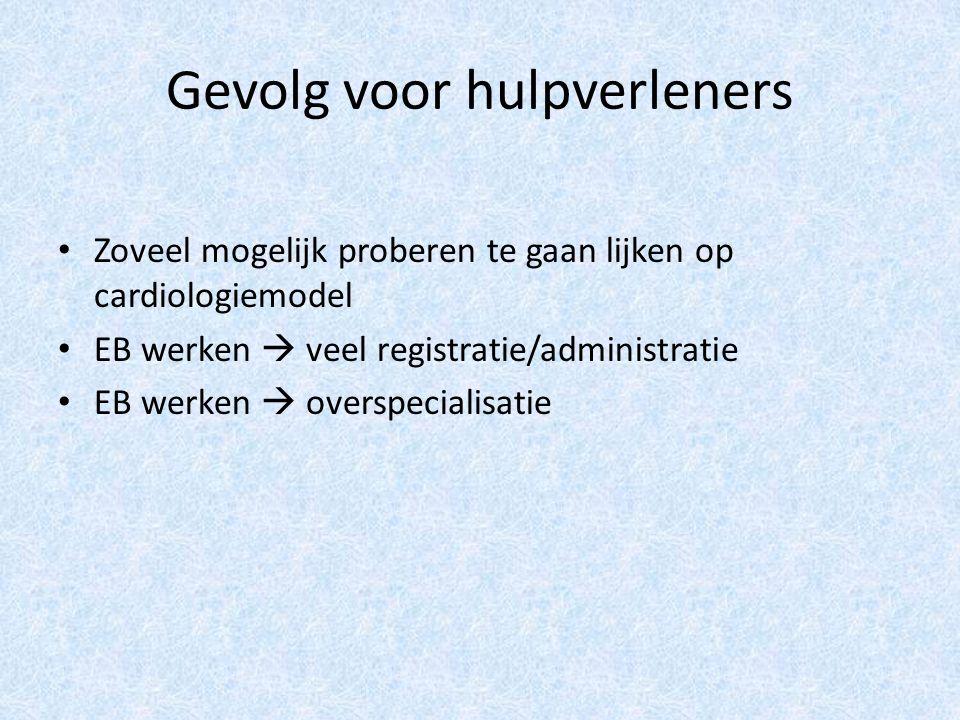 Gevolg voor hulpverleners Zoveel mogelijk proberen te gaan lijken op cardiologiemodel EB werken  veel registratie/administratie EB werken  overspecialisatie
