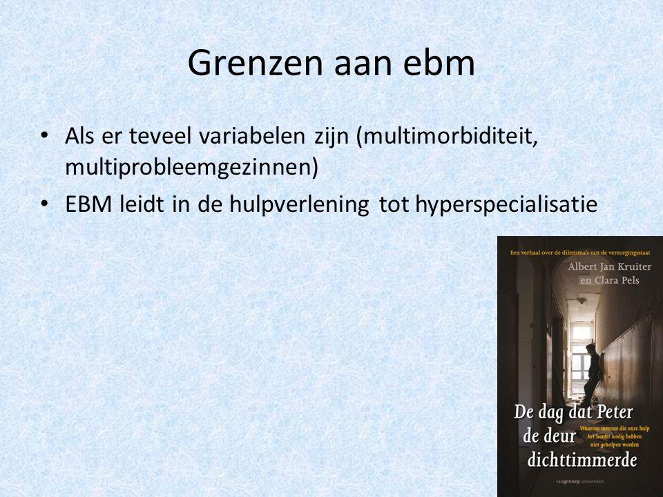 Grenzen aan ebm Als er teveel variabelen zijn (multimorbiditeit, multiprobleemgezinnen) EBM leidt in de hulpverlening tot hyperspecialisatie