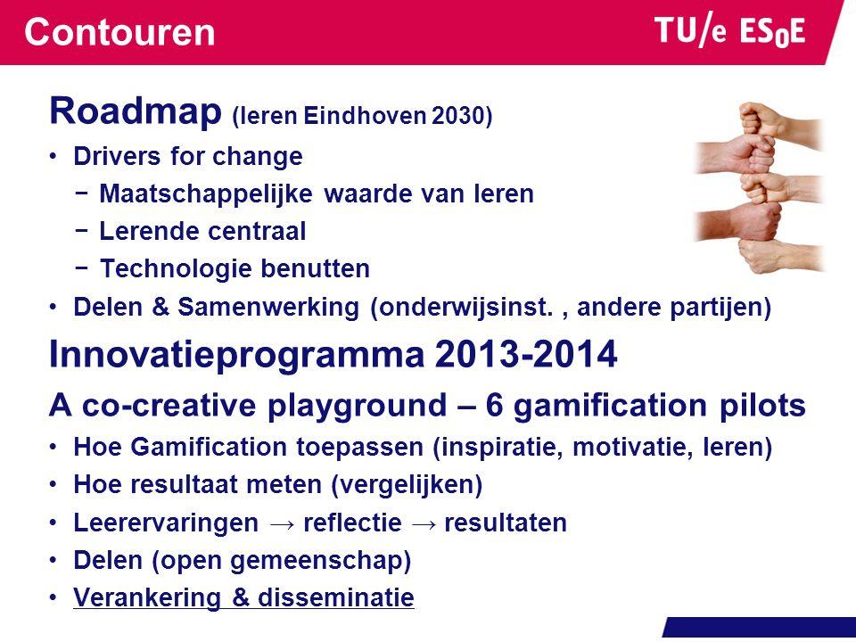Contouren Roadmap (leren Eindhoven 2030) Drivers for change −Maatschappelijke waarde van leren −Lerende centraal −Technologie benutten Delen & Samenwerking (onderwijsinst., andere partijen) Innovatieprogramma 2013-2014 A co-creative playground – 6 gamification pilots Hoe Gamification toepassen (inspiratie, motivatie, leren) Hoe resultaat meten (vergelijken) Leerervaringen → reflectie → resultaten Delen (open gemeenschap) Verankering & disseminatie Succes: -Verandering in 6 onderwijs programma's -vibrerend netwerk -zichtbaarheid
