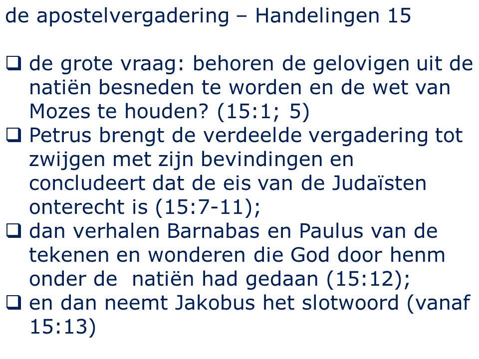 de apostelvergadering – Handelingen 15  de grote vraag: behoren de gelovigen uit de natiën besneden te worden en de wet van Mozes te houden? (15:1; 5