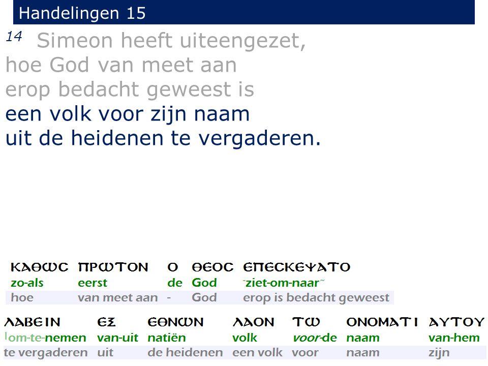 Handelingen 15 14 Simeon heeft uiteengezet, hoe God van meet aan erop bedacht geweest is een volk voor zijn naam uit de heidenen te vergaderen.