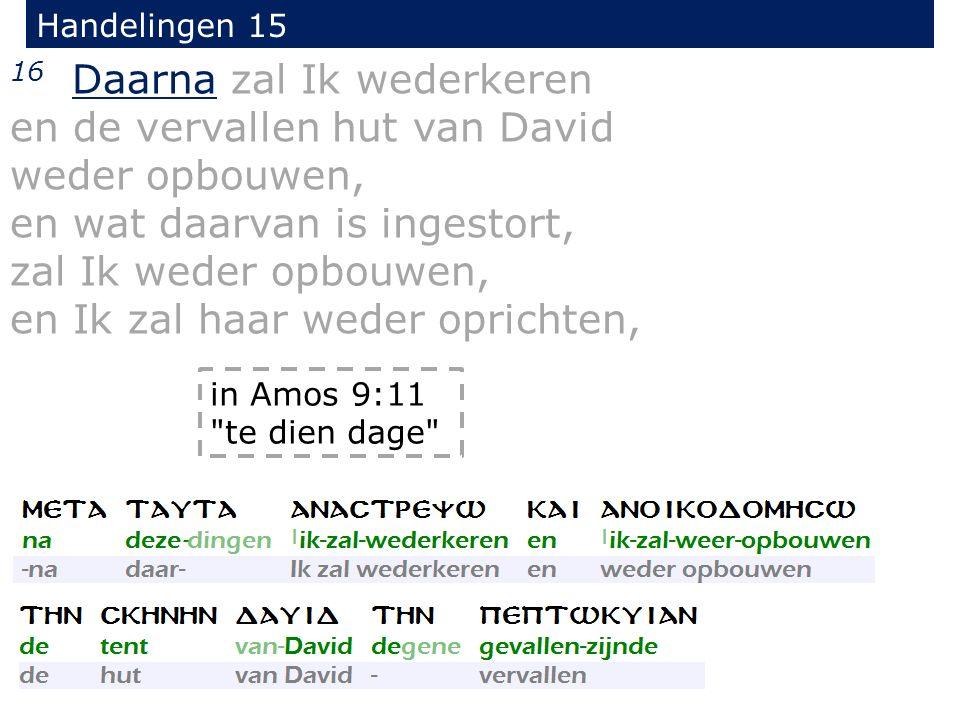Handelingen 15 16 Daarna zal Ik wederkeren en de vervallen hut van David weder opbouwen, en wat daarvan is ingestort, zal Ik weder opbouwen, en Ik zal