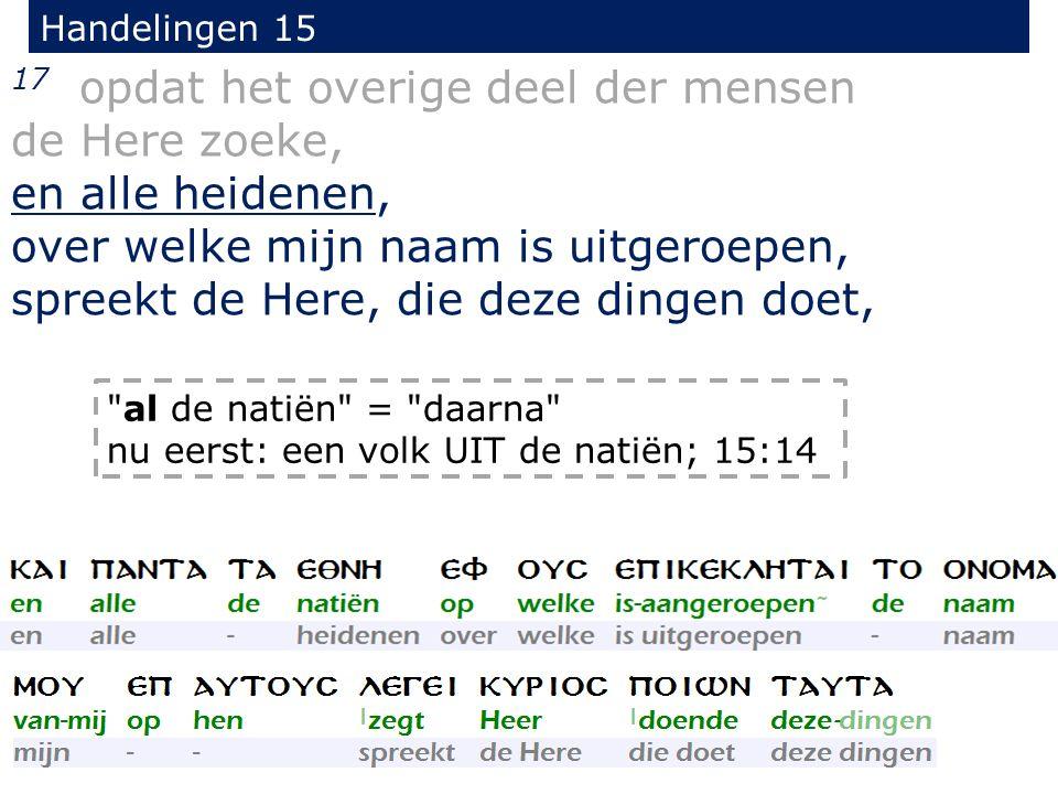 Handelingen 15 17 opdat het overige deel der mensen de Here zoeke, en alle heidenen, over welke mijn naam is uitgeroepen, spreekt de Here, die deze di