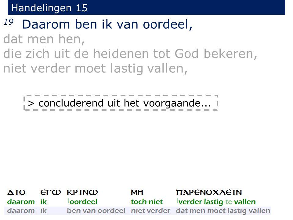 Handelingen 15 19 Daarom ben ik van oordeel, dat men hen, die zich uit de heidenen tot God bekeren, niet verder moet lastig vallen, > concluderend uit