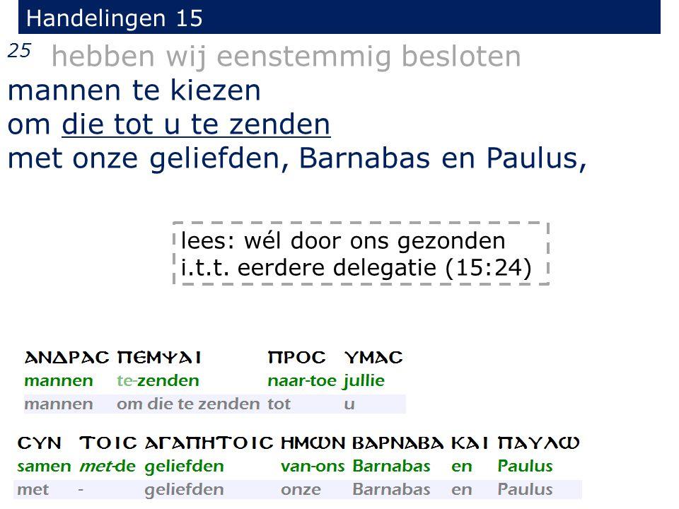 Handelingen 15 25 hebben wij eenstemmig besloten mannen te kiezen om die tot u te zenden met onze geliefden, Barnabas en Paulus, lees: wél door ons ge