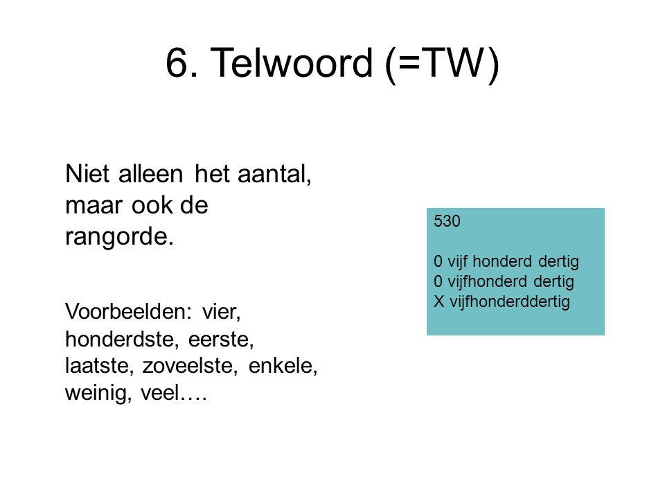 6. Telwoord (=TW) Niet alleen het aantal, maar ook de rangorde. Voorbeelden: vier, honderdste, eerste, laatste, zoveelste, enkele, weinig, veel…. 530