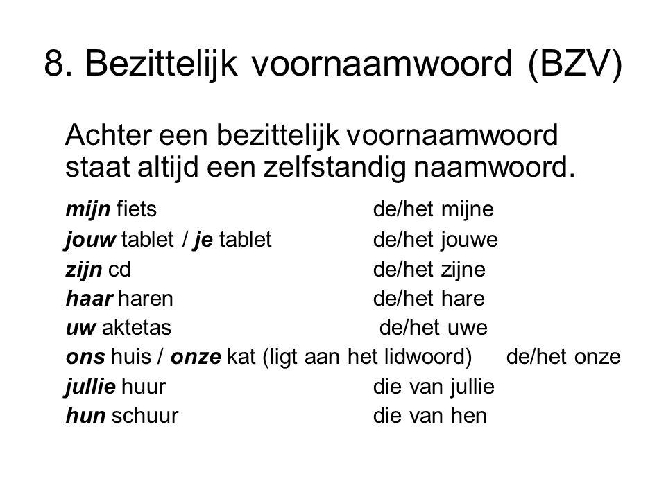 8. Bezittelijk voornaamwoord (BZV) Achter een bezittelijk voornaamwoord staat altijd een zelfstandig naamwoord. mijn fietsde/het mijne jouw tablet / j
