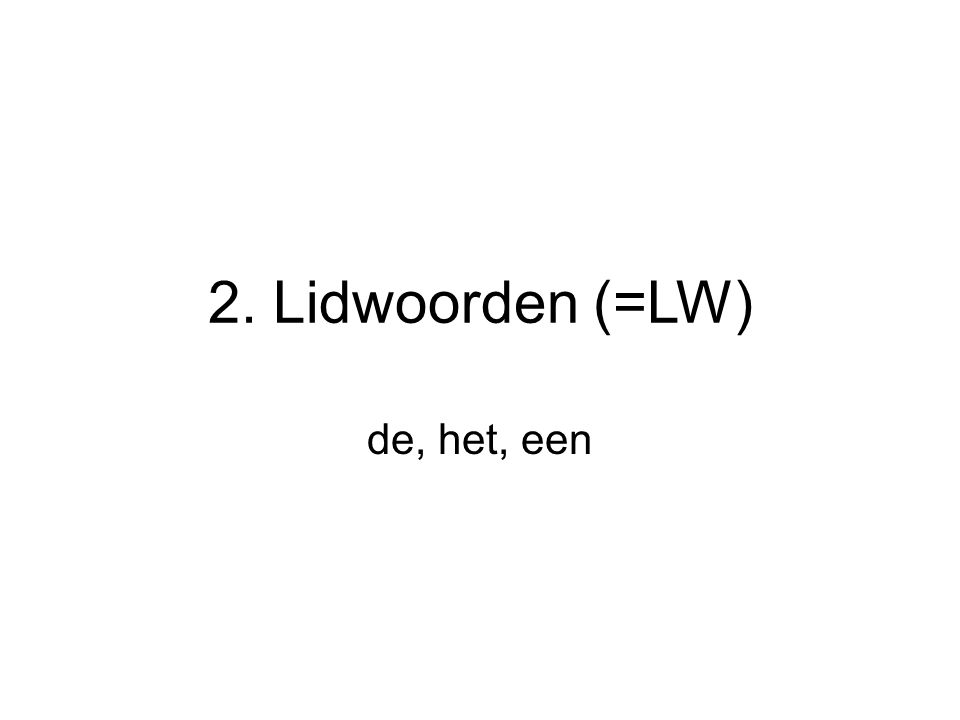 2. Lidwoorden (=LW) de, het, een