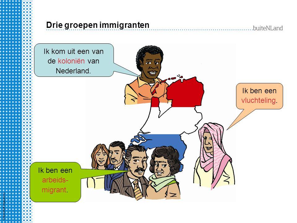 Drie groepen immigranten Ik kom uit een van de koloniën van Nederland. Ik ben een arbeids- migrant. Ik ben een vluchteling.