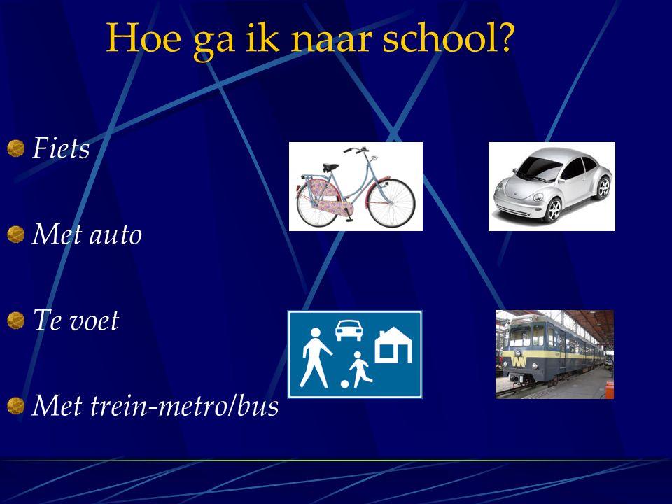 Hoe ga ik naar school? Fiets Met auto Te voet Met trein-metro/bus