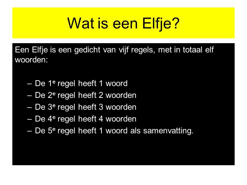 Wat is een Elfje? Een Elfje is een gedicht van vijf regels, met in totaal elf woorden: –De 1 e regel heeft 1 woord –De 2 e regel heeft 2 woorden –De 3