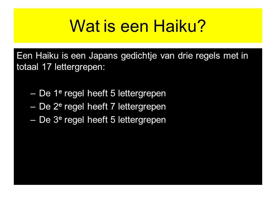 Wat is een Haiku? Een Haiku is een Japans gedichtje van drie regels met in totaal 17 lettergrepen: –De 1 e regel heeft 5 lettergrepen –De 2 e regel he