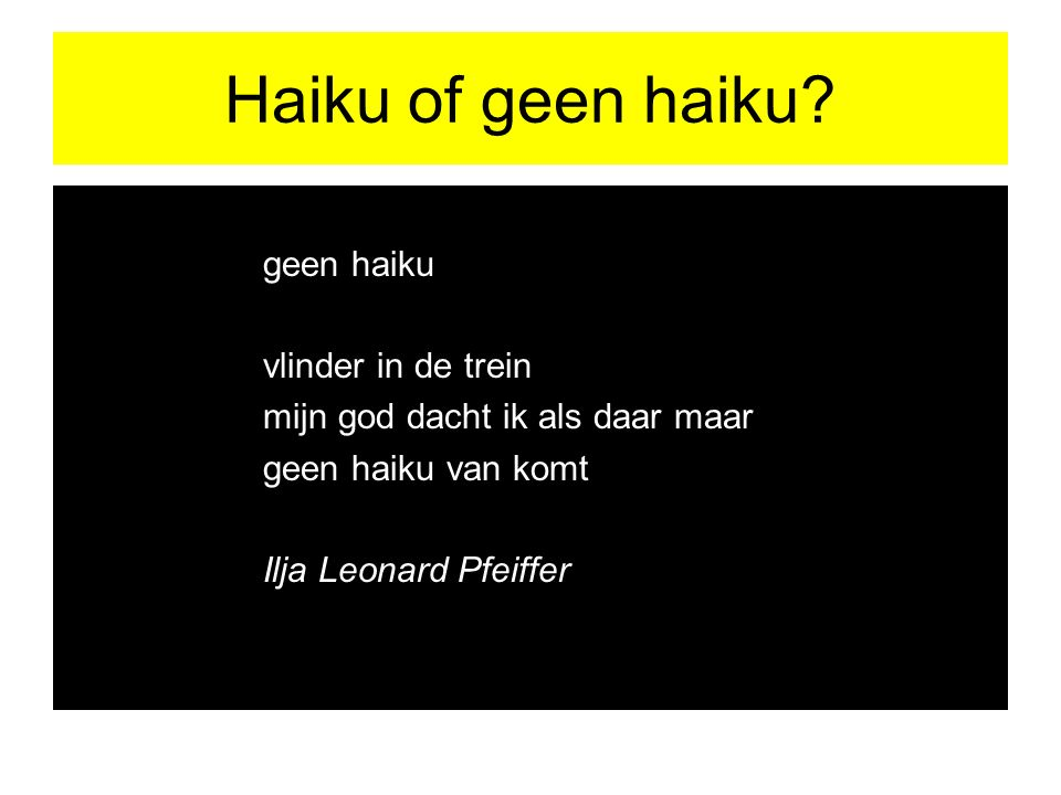 Haiku of geen haiku? geen haiku vlinder in de trein mijn god dacht ik als daar maar geen haiku van komt Ilja Leonard Pfeiffer
