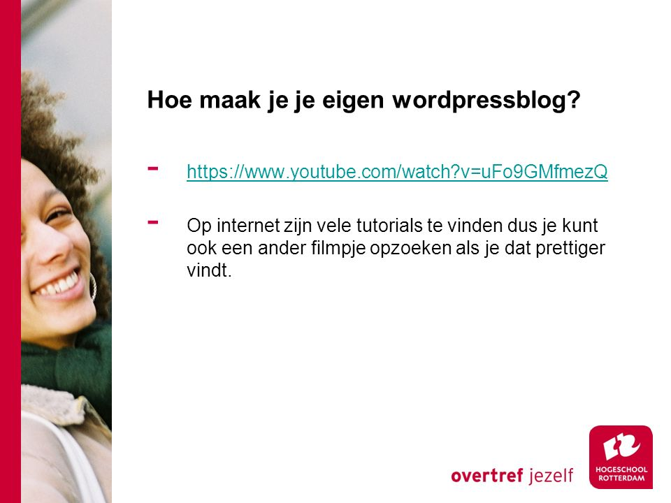 Hoe maak je je eigen wordpressblog? - https://www.youtube.com/watch?v=uFo9GMfmezQ https://www.youtube.com/watch?v=uFo9GMfmezQ - Op internet zijn vele